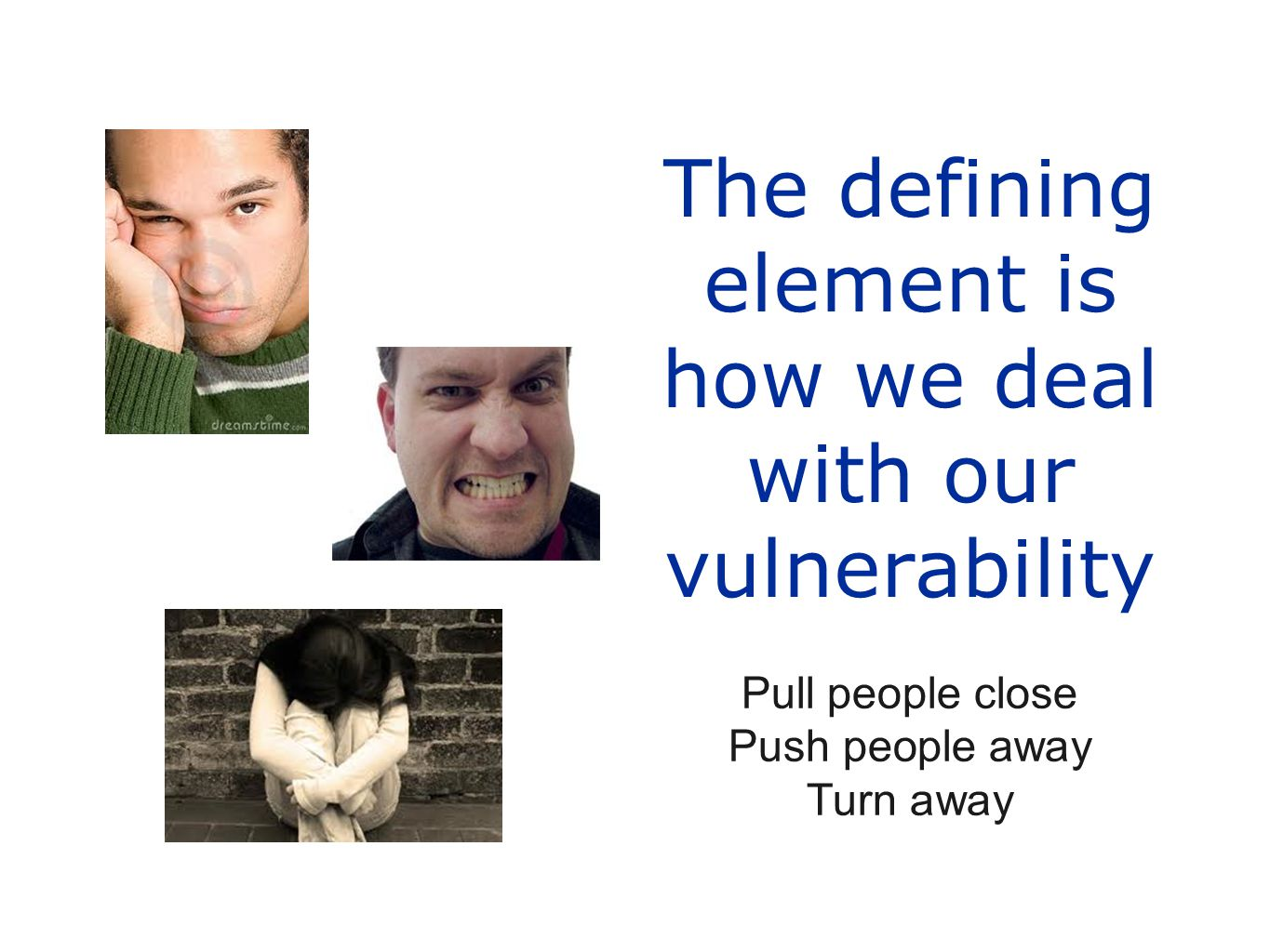 The defining element is how we deal with our vulnerability Pull people close Push people away Turn away