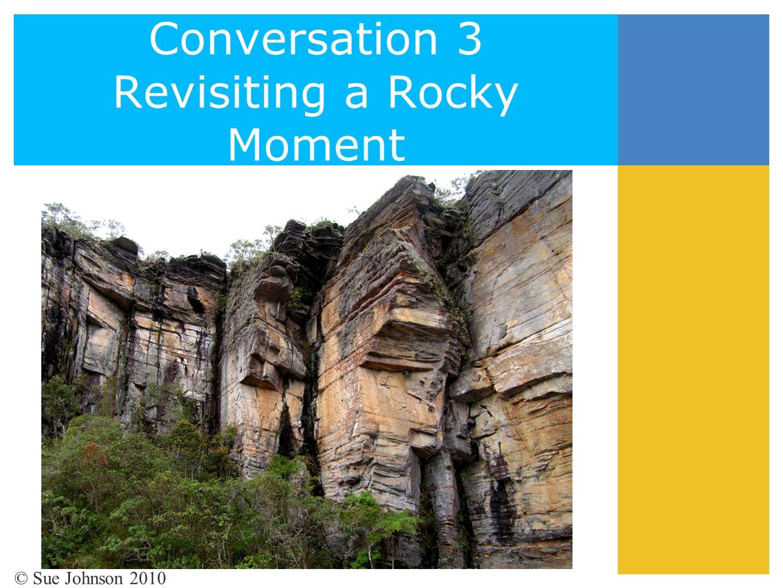 Conversation 3 Revisiting a Rocky Moment © Sue Johnson 2010