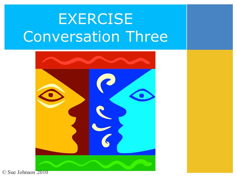 EXERCISE Conversation Three © Sue Johnson 2010
