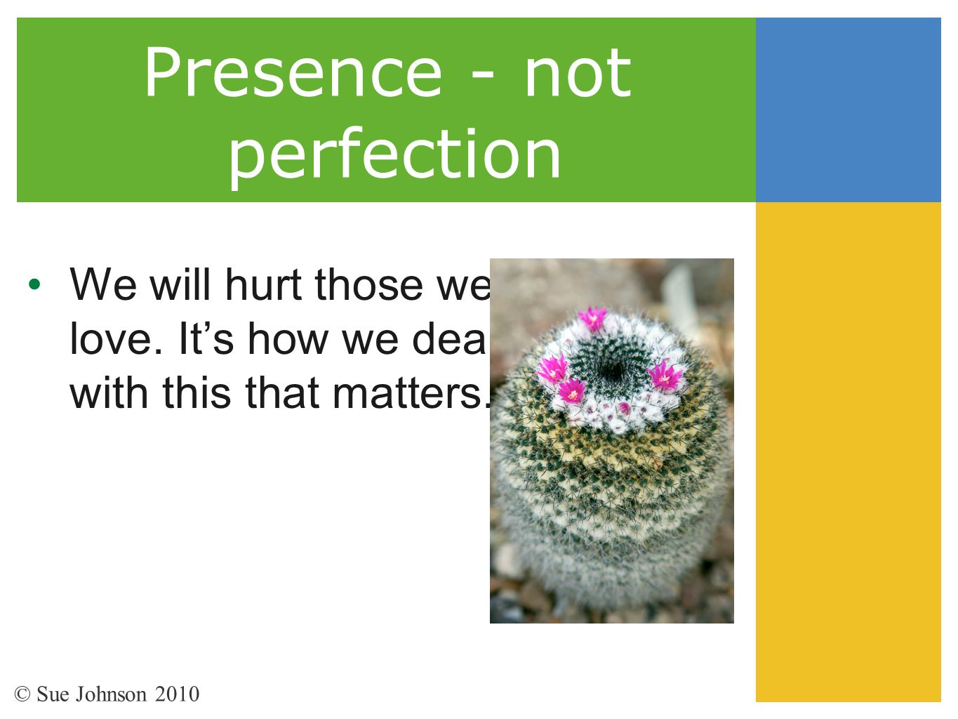 Presence - not perfection We will hurt those we love. It's how we deal with this that matters. © Sue Johnson 2010