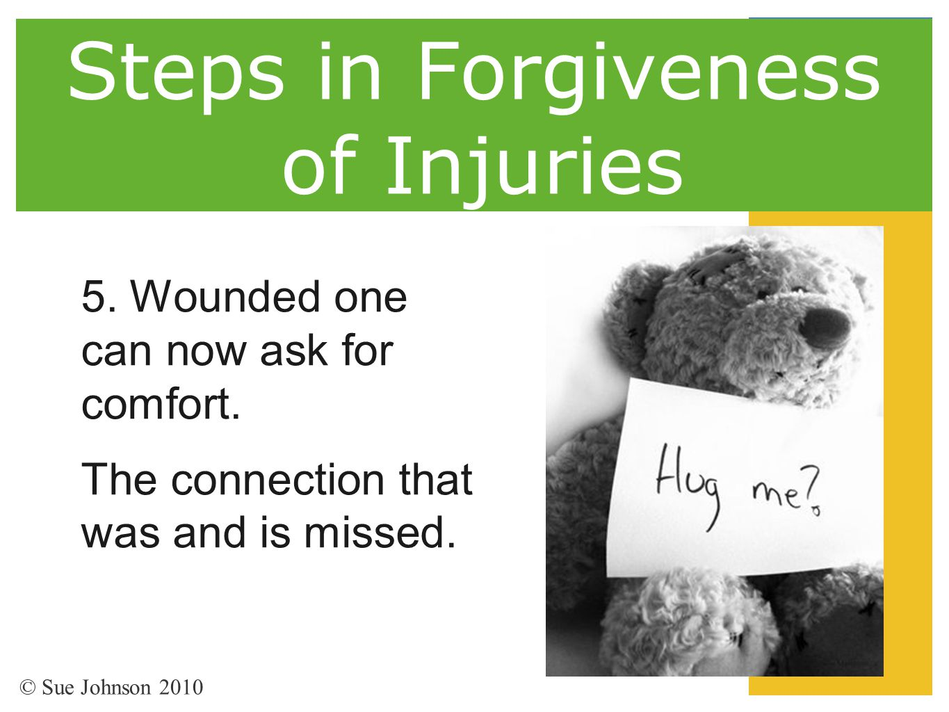 Steps in Forgiveness of Injuries 5. Wounded one can now ask for comfort. The connection that was and is missed. © Sue Johnson 2010