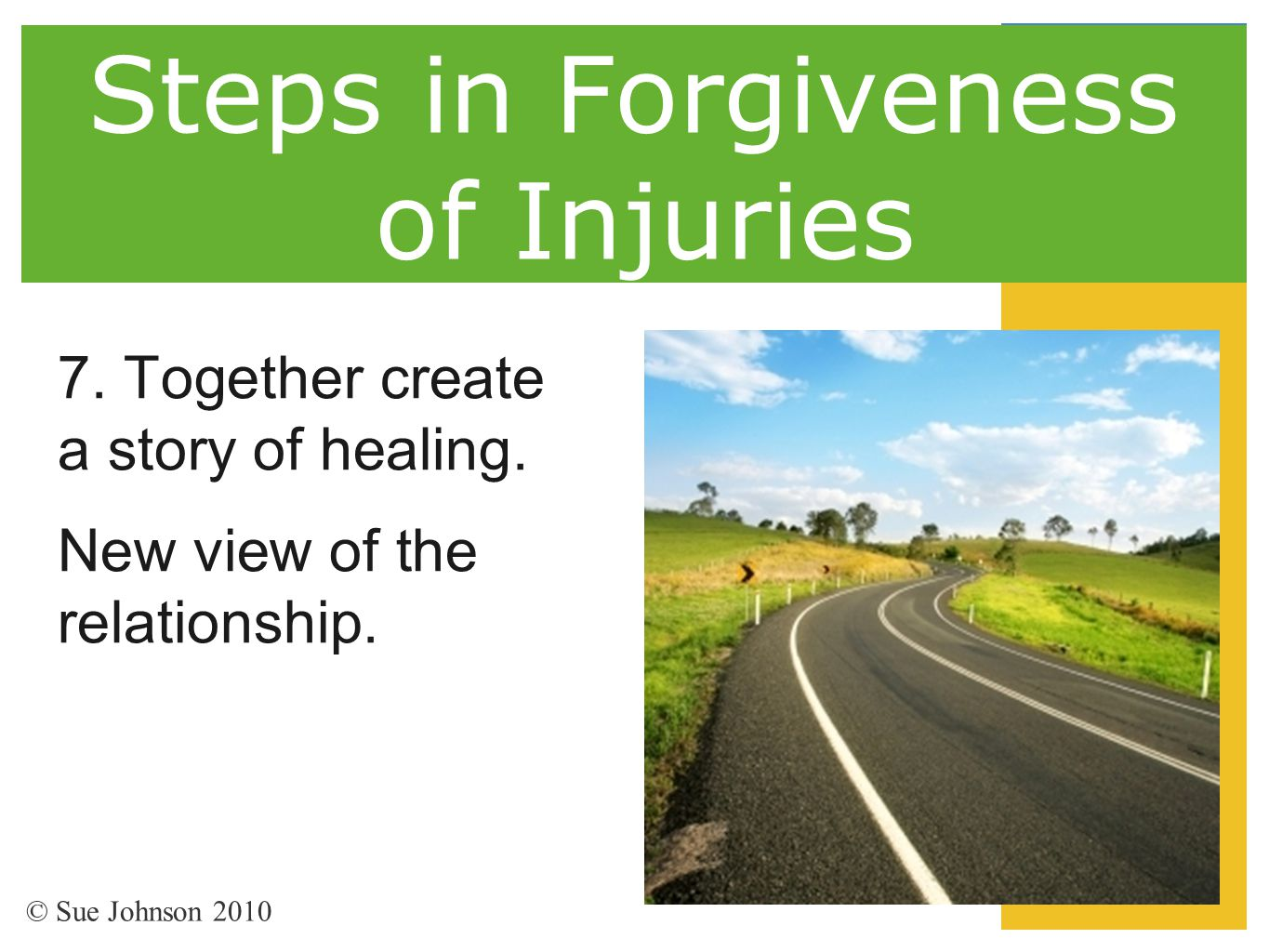 Steps in Forgiveness of Injuries 7. Together create a story of healing. New view of the relationship. © Sue Johnson 2010