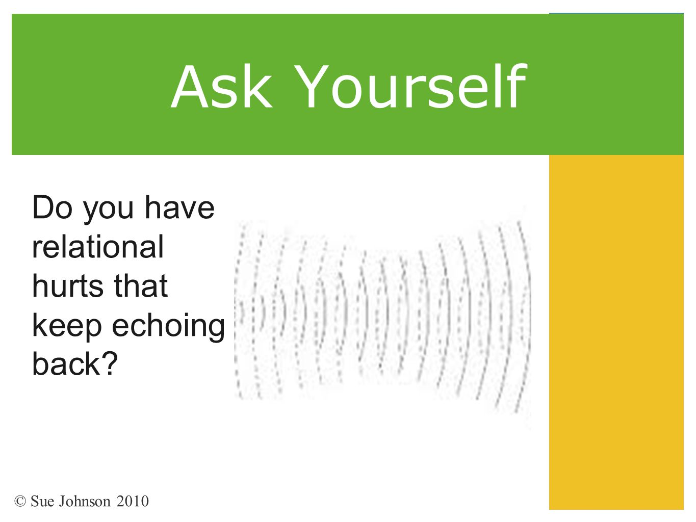 Ask Yourself Do you have relational hurts that keep echoing back? © Sue Johnson 2010