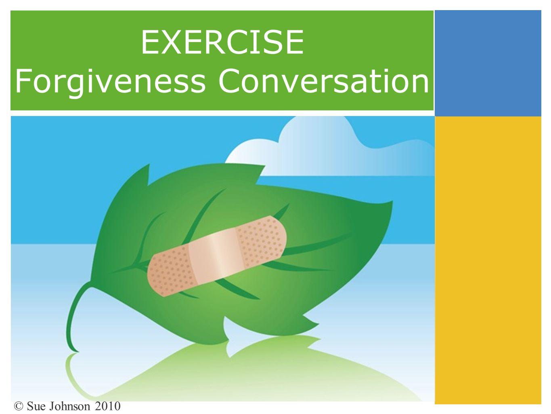 EXERCISE Forgiveness Conversation © Sue Johnson 2010