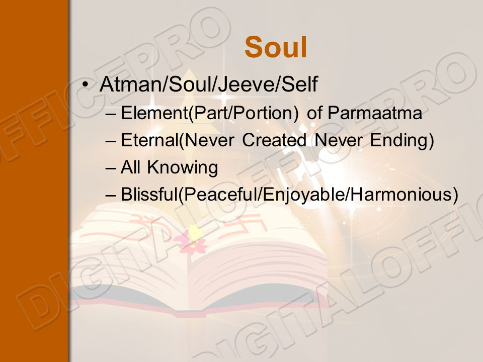 Soul Atman/Soul/Jeeve/Self –Element(Part/Portion) of Parmaatma –Eternal(Never Created Never Ending) –All Knowing –Blissful(Peaceful/Enjoyable/Harmonious)