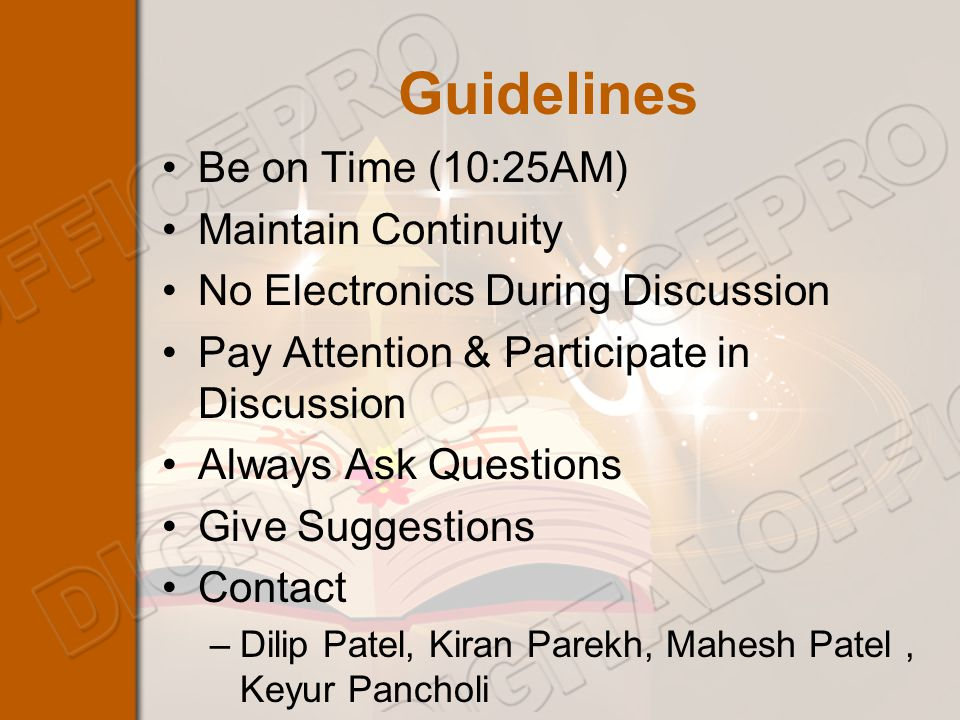 Guidelines Be on Time (10:25AM) Maintain Continuity No Electronics During Discussion Pay Attention & Participate in Discussion Always Ask Questions Give Suggestions Contact –Dilip Patel, Kiran Parekh, Mahesh Patel, Keyur Pancholi