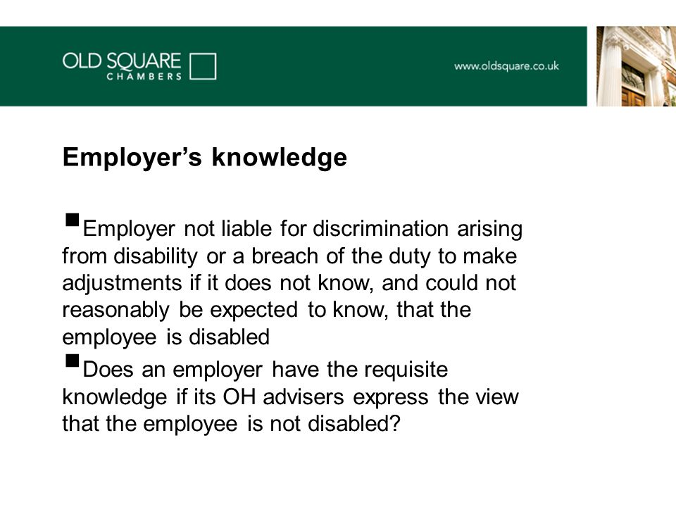  Employer not liable for discrimination arising from disability or a breach of the duty to make adjustments if it does not know, and could not reasonably be expected to know, that the employee is disabled  Does an employer have the requisite knowledge if its OH advisers express the view that the employee is not disabled.