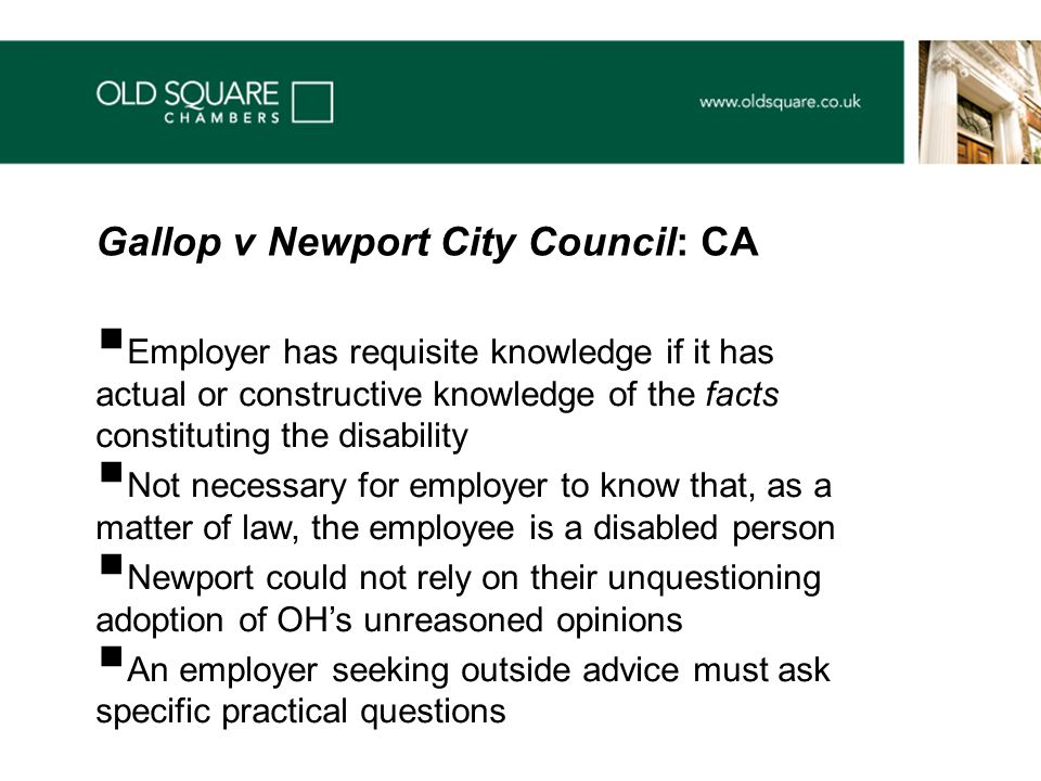 Employer has requisite knowledge if it has actual or constructive knowledge of the facts constituting the disability  Not necessary for employer to know that, as a matter of law, the employee is a disabled person  Newport could not rely on their unquestioning adoption of OH's unreasoned opinions  An employer seeking outside advice must ask specific practical questions Gallop v Newport City Council: CA