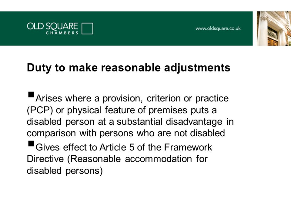  Arises where a provision, criterion or practice (PCP) or physical feature of premises puts a disabled person at a substantial disadvantage in comparison with persons who are not disabled  Gives effect to Article 5 of the Framework Directive (Reasonable accommodation for disabled persons) Duty to make reasonable adjustments