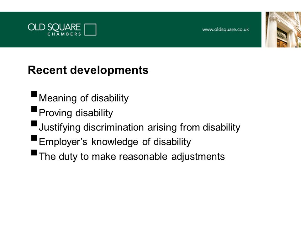  Meaning of disability  Proving disability  Justifying discrimination arising from disability  Employer's knowledge of disability  The duty to make reasonable adjustments Recent developments