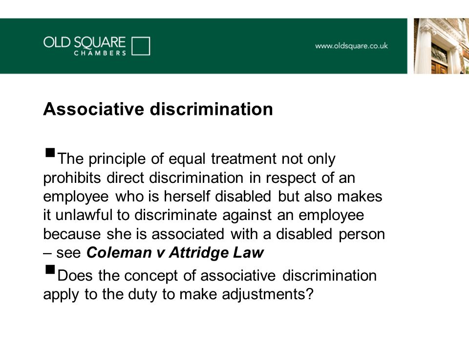  The principle of equal treatment not only prohibits direct discrimination in respect of an employee who is herself disabled but also makes it unlawful to discriminate against an employee because she is associated with a disabled person – see Coleman v Attridge Law  Does the concept of associative discrimination apply to the duty to make adjustments.