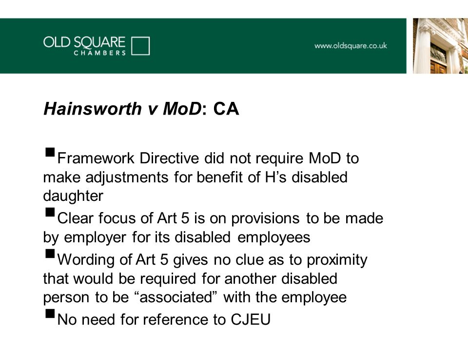  Framework Directive did not require MoD to make adjustments for benefit of H's disabled daughter  Clear focus of Art 5 is on provisions to be made by employer for its disabled employees  Wording of Art 5 gives no clue as to proximity that would be required for another disabled person to be associated with the employee  No need for reference to CJEU Hainsworth v MoD: CA