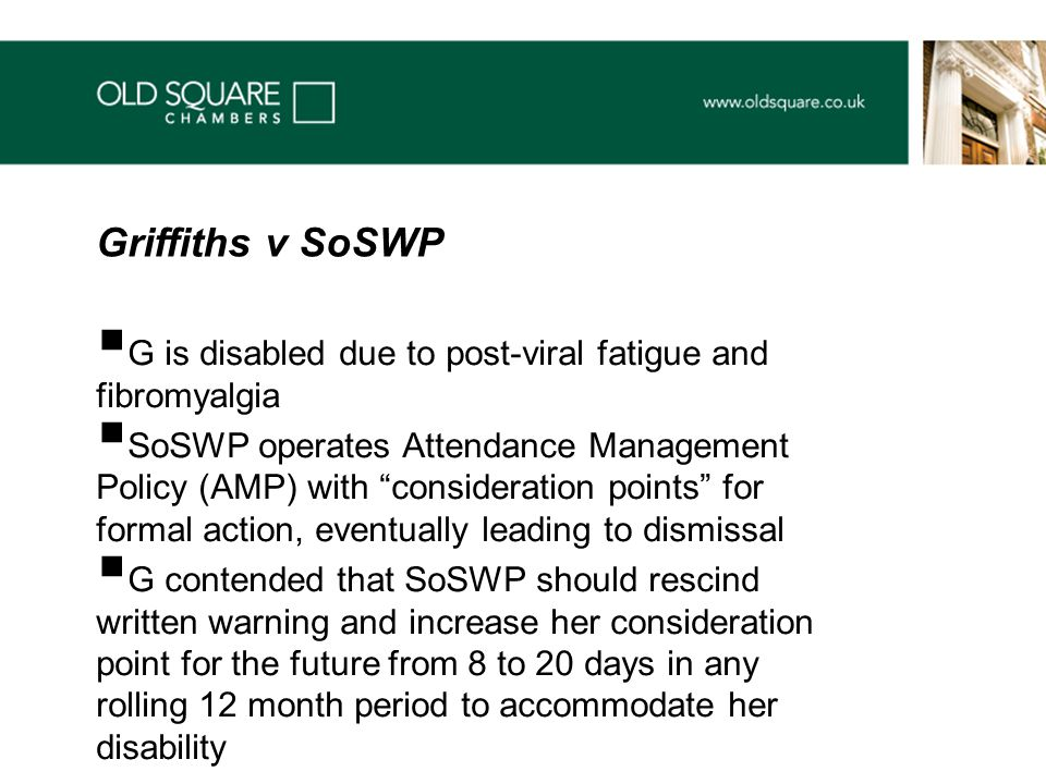  G is disabled due to post-viral fatigue and fibromyalgia  SoSWP operates Attendance Management Policy (AMP) with consideration points for formal action, eventually leading to dismissal  G contended that SoSWP should rescind written warning and increase her consideration point for the future from 8 to 20 days in any rolling 12 month period to accommodate her disability Griffiths v SoSWP
