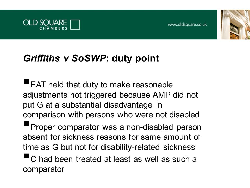  EAT held that duty to make reasonable adjustments not triggered because AMP did not put G at a substantial disadvantage in comparison with persons who were not disabled  Proper comparator was a non-disabled person absent for sickness reasons for same amount of time as G but not for disability-related sickness  C had been treated at least as well as such a comparator Griffiths v SoSWP: duty point