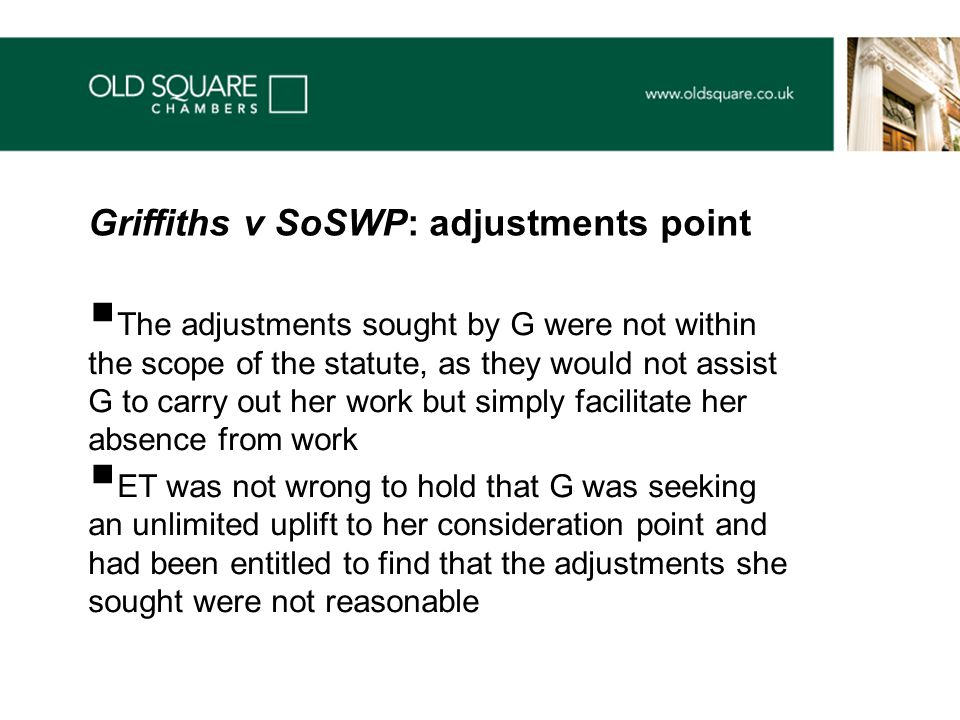  The adjustments sought by G were not within the scope of the statute, as they would not assist G to carry out her work but simply facilitate her absence from work  ET was not wrong to hold that G was seeking an unlimited uplift to her consideration point and had been entitled to find that the adjustments she sought were not reasonable Griffiths v SoSWP: adjustments point