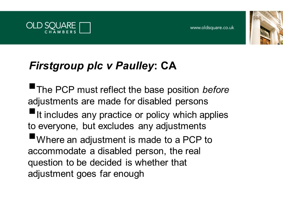  The PCP must reflect the base position before adjustments are made for disabled persons  It includes any practice or policy which applies to everyone, but excludes any adjustments  Where an adjustment is made to a PCP to accommodate a disabled person, the real question to be decided is whether that adjustment goes far enough Firstgroup plc v Paulley: CA