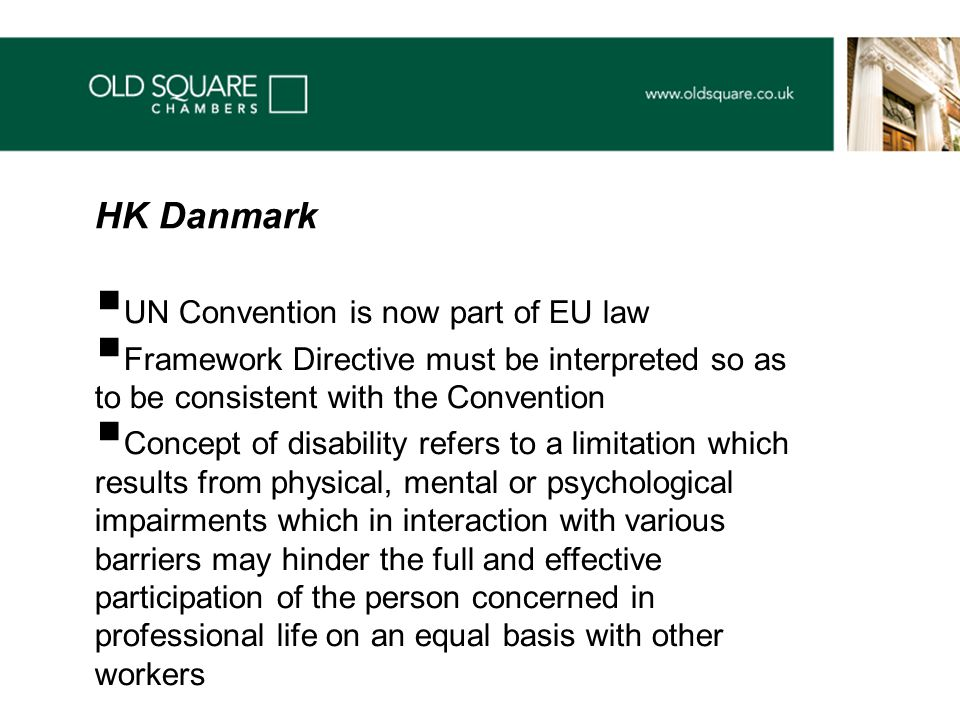  UN Convention is now part of EU law  Framework Directive must be interpreted so as to be consistent with the Convention  Concept of disability refers to a limitation which results from physical, mental or psychological impairments which in interaction with various barriers may hinder the full and effective participation of the person concerned in professional life on an equal basis with other workers HK Danmark