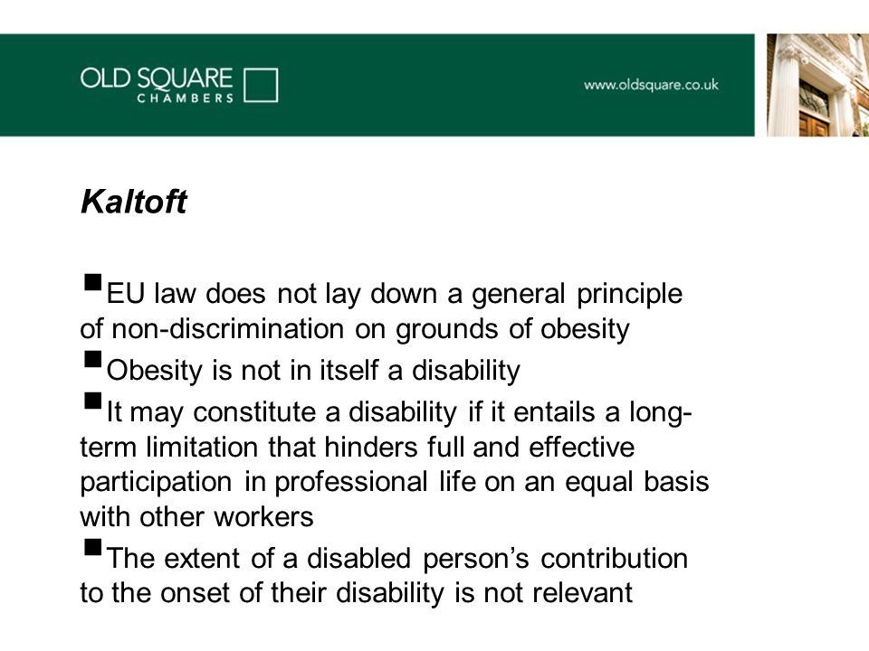  EU law does not lay down a general principle of non-discrimination on grounds of obesity  Obesity is not in itself a disability  It may constitute a disability if it entails a long- term limitation that hinders full and effective participation in professional life on an equal basis with other workers  The extent of a disabled person's contribution to the onset of their disability is not relevant Kaltoft