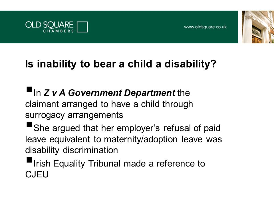  In Z v A Government Department the claimant arranged to have a child through surrogacy arrangements  She argued that her employer's refusal of paid leave equivalent to maternity/adoption leave was disability discrimination  Irish Equality Tribunal made a reference to CJEU Is inability to bear a child a disability