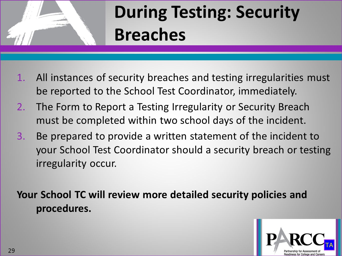 During Testing: Security Breaches 29 1.All instances of security breaches and testing irregularities must be reported to the School Test Coordinator,