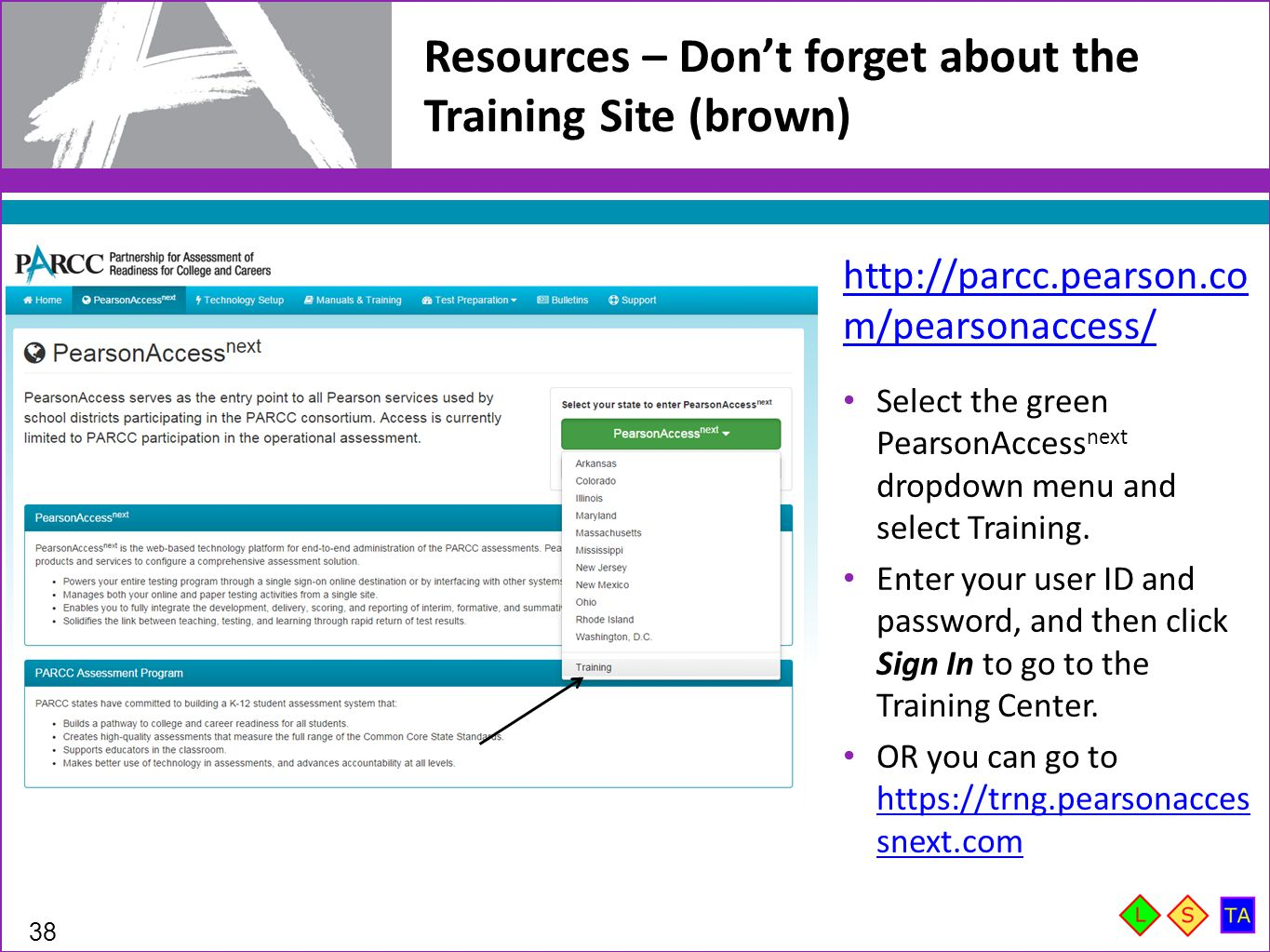Resources – Don't forget about the Training Site (brown) 38 http://parcc.pearson.co m/pearsonaccess/ Select the green PearsonAccess next dropdown menu