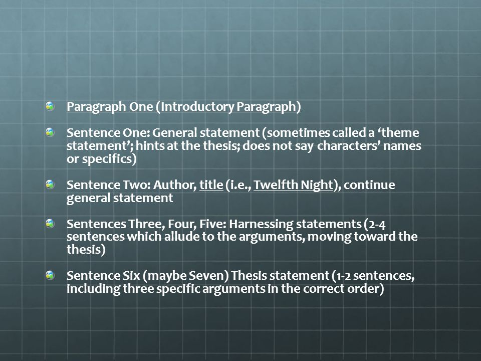 Paragraph One (Introductory Paragraph) Sentence One: General statement (sometimes called a 'theme statement'; hints at the thesis; does not say characters' names or specifics) Sentence Two: Author, title (i.e., Twelfth Night), continue general statement Sentences Three, Four, Five: Harnessing statements (2-4 sentences which allude to the arguments, moving toward the thesis) Sentence Six (maybe Seven) Thesis statement (1-2 sentences, including three specific arguments in the correct order)
