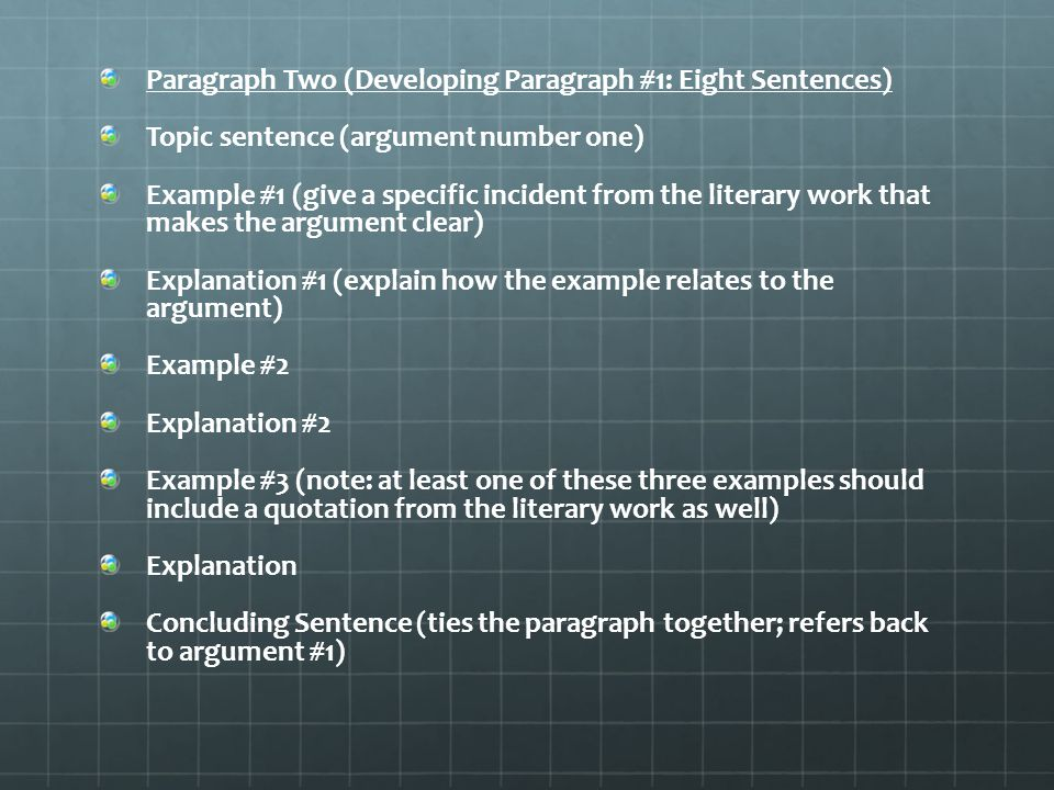 Paragraph Two (Developing Paragraph #1: Eight Sentences) Topic sentence (argument number one) Example #1 (give a specific incident from the literary work that makes the argument clear) Explanation #1 (explain how the example relates to the argument) Example #2 Explanation #2 Example #3 (note: at least one of these three examples should include a quotation from the literary work as well) Explanation Concluding Sentence (ties the paragraph together; refers back to argument #1)