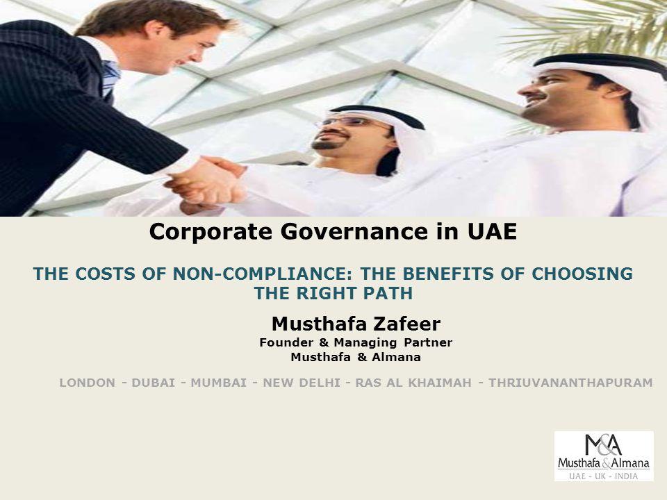 Corporate Governance in UAE THE COSTS OF NON-COMPLIANCE: THE BENEFITS OF CHOOSING THE RIGHT PATH Musthafa Zafeer Founder & Managing Partner Musthafa & Almana LONDON - DUBAI - MUMBAI - NEW DELHI - RAS AL KHAIMAH - THRIUVANANTHAPURAM