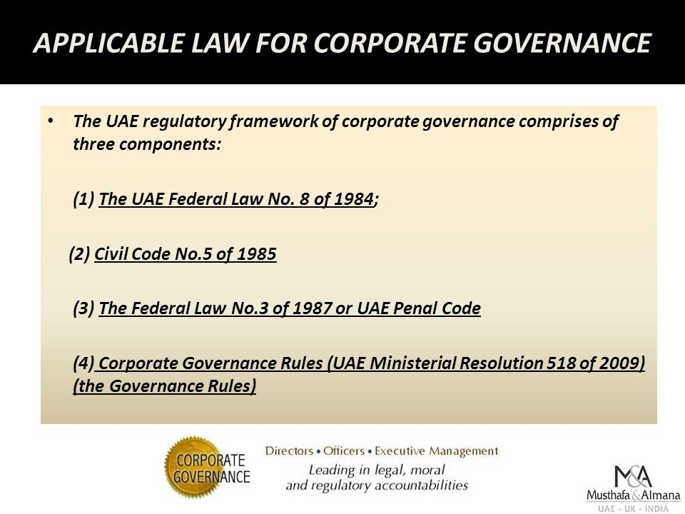 APPLICABLE LAW FOR CORPORATE GOVERNANCE The UAE regulatory framework of corporate governance comprises of three components: (1) The UAE Federal Law No.