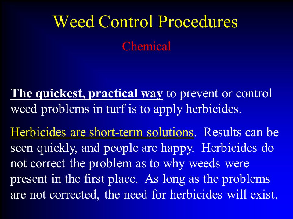 Weed Control Procedures Chemical The quickest, practical way to prevent or control weed problems in turf is to apply herbicides.