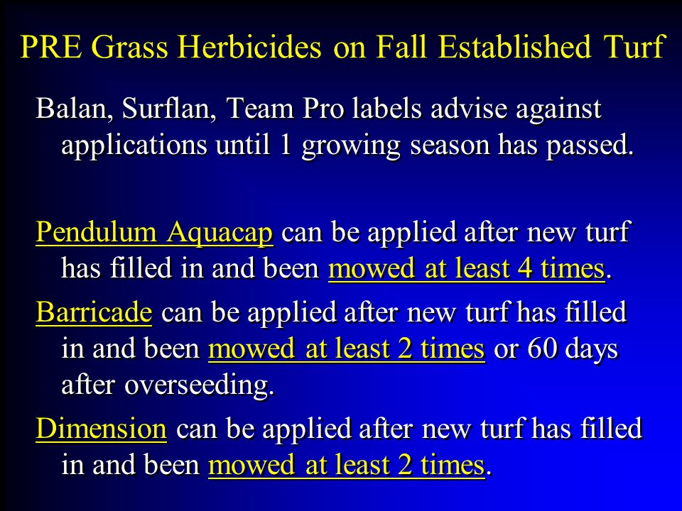 PRE Grass Herbicides on Fall Established Turf Balan, Surflan, Team Pro labels advise against applications until 1 growing season has passed.