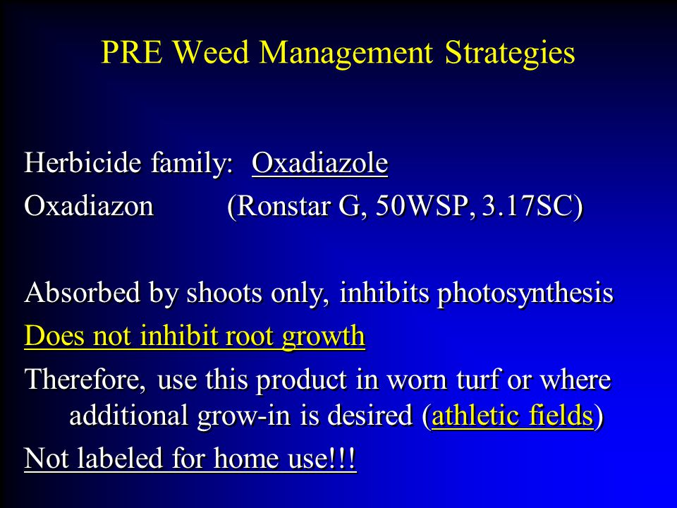 PRE Weed Management Strategies Herbicide family: Oxadiazole Oxadiazon(Ronstar G, 50WSP, 3.17SC) Absorbed by shoots only, inhibits photosynthesis Does not inhibit root growth Therefore, use this product in worn turf or where additional grow-in is desired (athletic fields) Not labeled for home use!!.