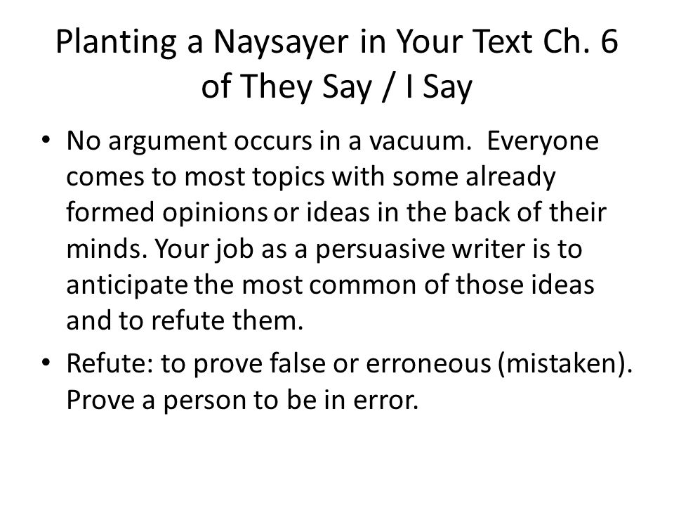 Planting a Naysayer in Your Text Ch. 6 of They Say / I Say No argument occurs in a vacuum. Everyone comes to most topics with some already formed opin