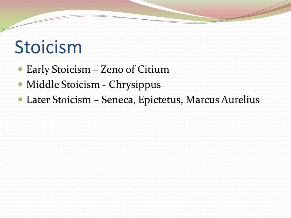 Stoicism Early Stoicism – Zeno of Citium Middle Stoicism - Chrysippus Later Stoicism – Seneca, Epictetus, Marcus Aurelius