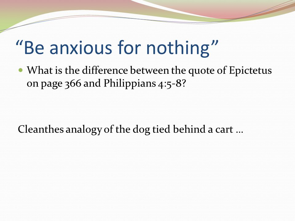 Be anxious for nothing What is the difference between the quote of Epictetus on page 366 and Philippians 4:5-8.