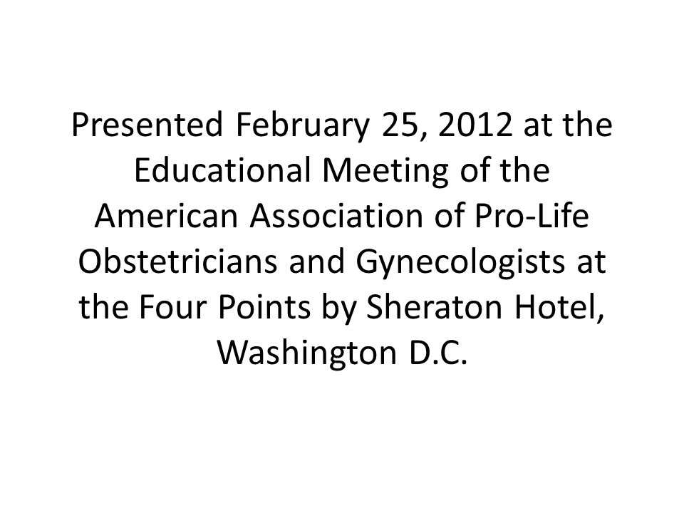 Presented February 25, 2012 at the Educational Meeting of the American Association of Pro-Life Obstetricians and Gynecologists at the Four Points by Sheraton Hotel, Washington D.C.