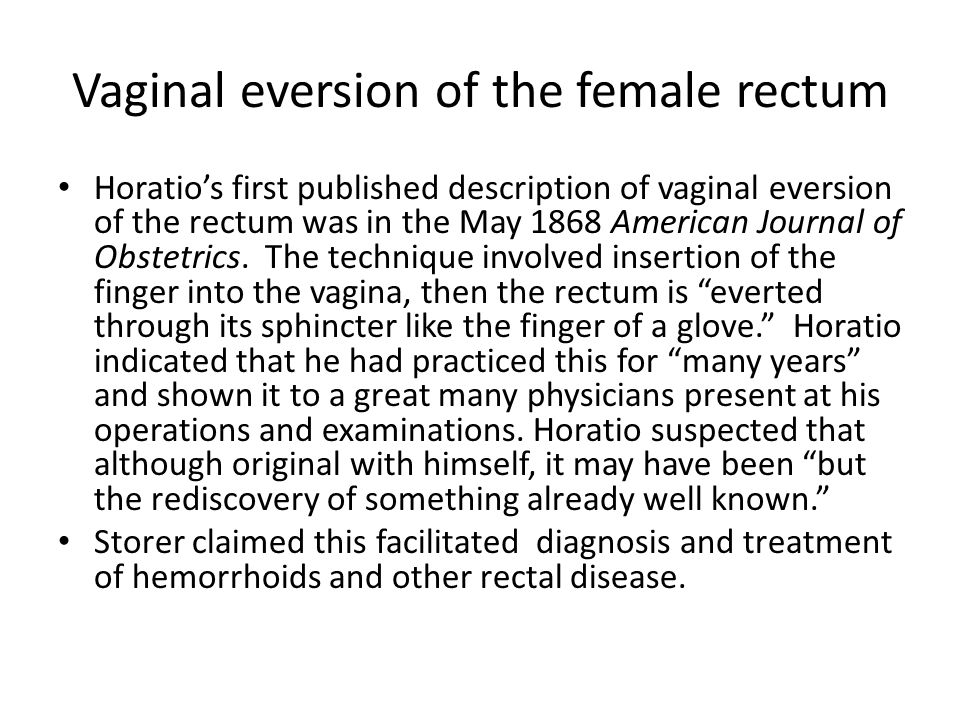 Vaginal eversion of the female rectum Horatio's first published description of vaginal eversion of the rectum was in the May 1868 American Journal of Obstetrics.