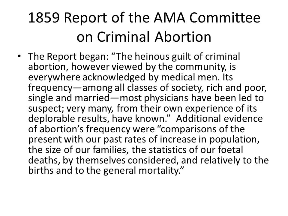 1859 Report of the AMA Committee on Criminal Abortion The Report began: The heinous guilt of criminal abortion, however viewed by the community, is everywhere acknowledged by medical men.
