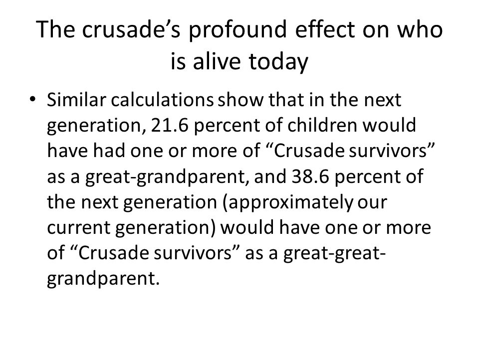 The crusade's profound effect on who is alive today Similar calculations show that in the next generation, 21.6 percent of children would have had one or more of Crusade survivors as a great-grandparent, and 38.6 percent of the next generation (approximately our current generation) would have one or more of Crusade survivors as a great-great- grandparent.