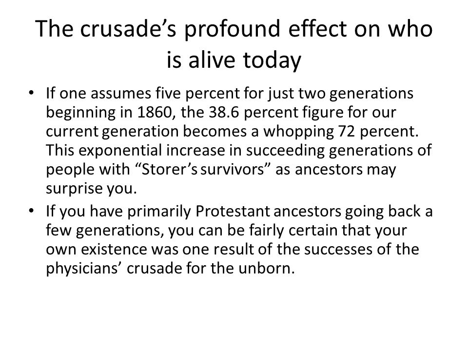 The crusade's profound effect on who is alive today If one assumes five percent for just two generations beginning in 1860, the 38.6 percent figure for our current generation becomes a whopping 72 percent.