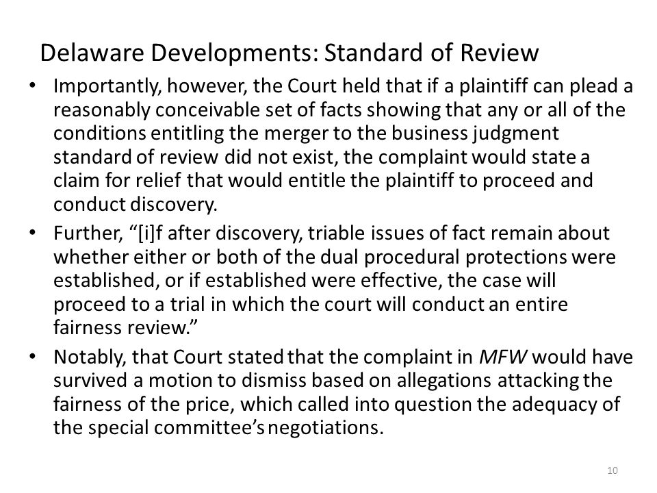 Delaware Developments: Standard of Review Importantly, however, the Court held that if a plaintiff can plead a reasonably conceivable set of facts showing that any or all of the conditions entitling the merger to the business judgment standard of review did not exist, the complaint would state a claim for relief that would entitle the plaintiff to proceed and conduct discovery.