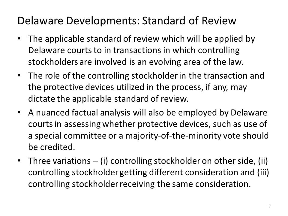 Delaware Developments: Standard of Review The applicable standard of review which will be applied by Delaware courts to in transactions in which controlling stockholders are involved is an evolving area of the law.