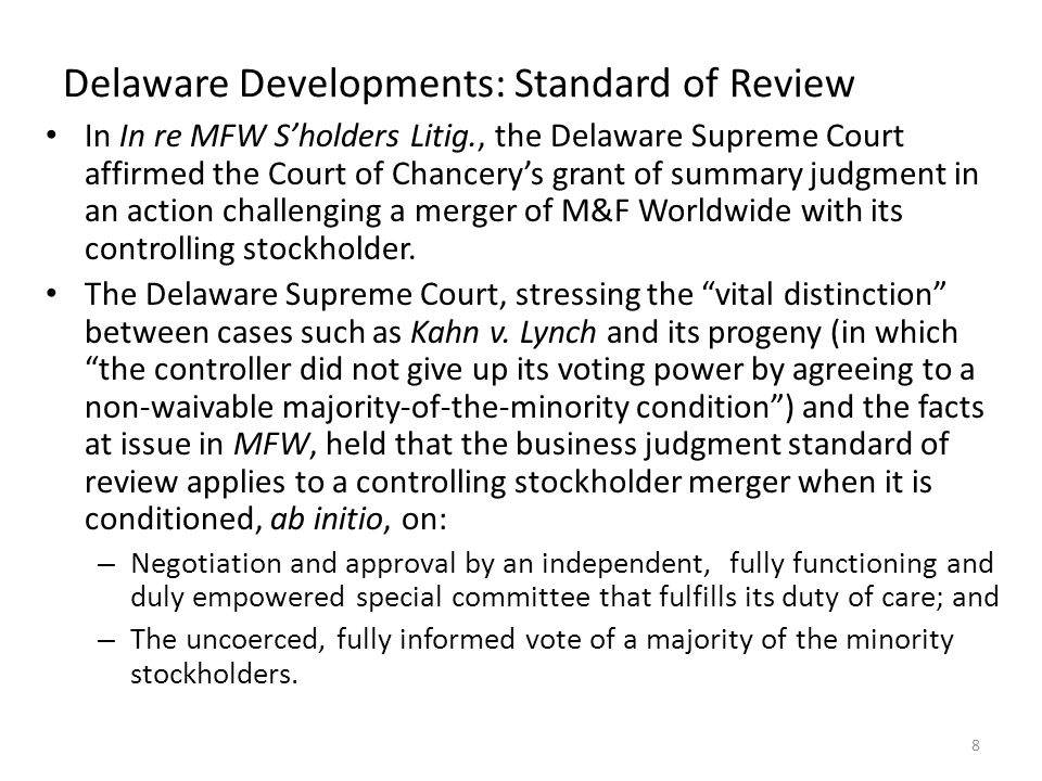 Delaware Developments: Standard of Review Thus, under the MFW framework, in controller buyouts, the business judgment standard of review will be applied if and only if: – the controller conditions the procession of the transaction on the approval of both a special committee and a majority of the minority stockholders; – the special committee is independent; – the special committee is empowered to freely select its own advisors and to say no definitively; – the special committee meets its duty of care in negotiating a fair price; – the vote of the minority is informed; and – there is no coercion of the minority.
