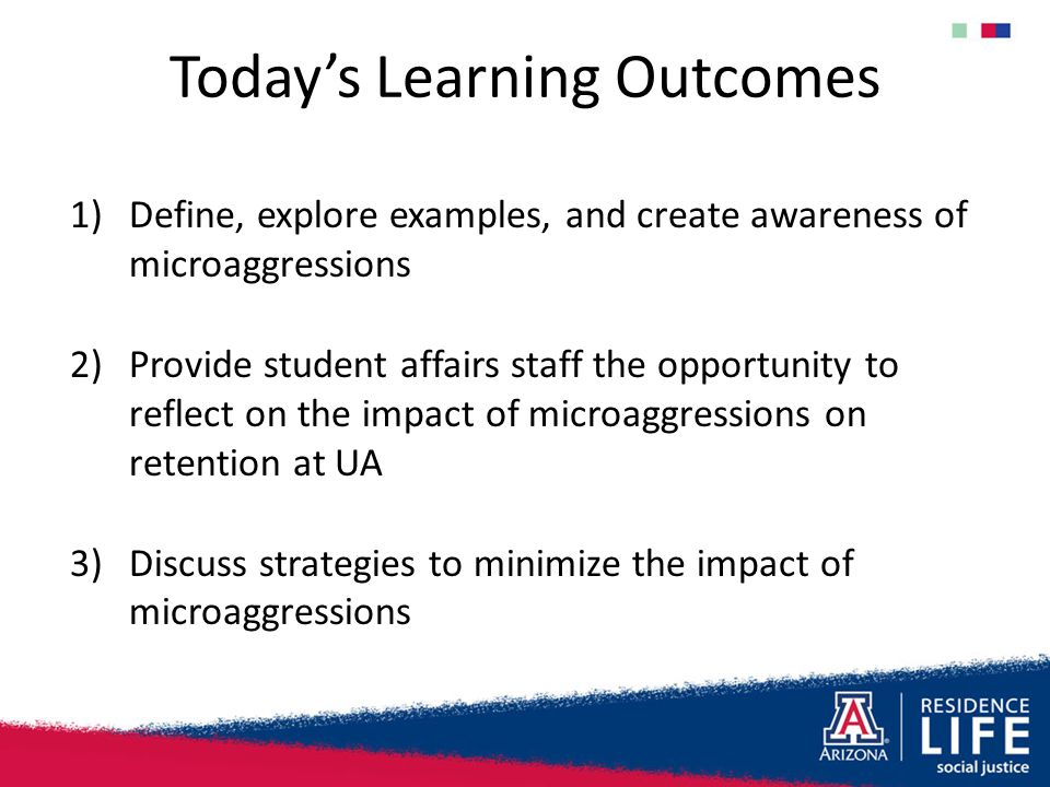 Today's Learning Outcomes 1)Define, explore examples, and create awareness of microaggressions 2)Provide student affairs staff the opportunity to refl