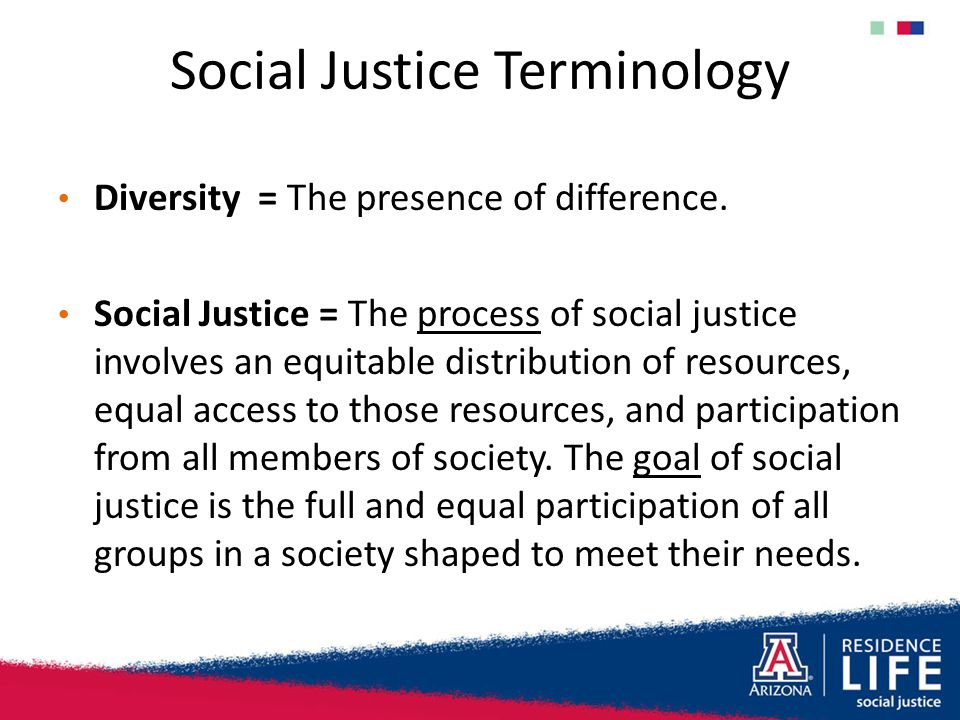 Social Justice Terminology Diversity = The presence of difference. Social Justice = The process of social justice involves an equitable distribution o