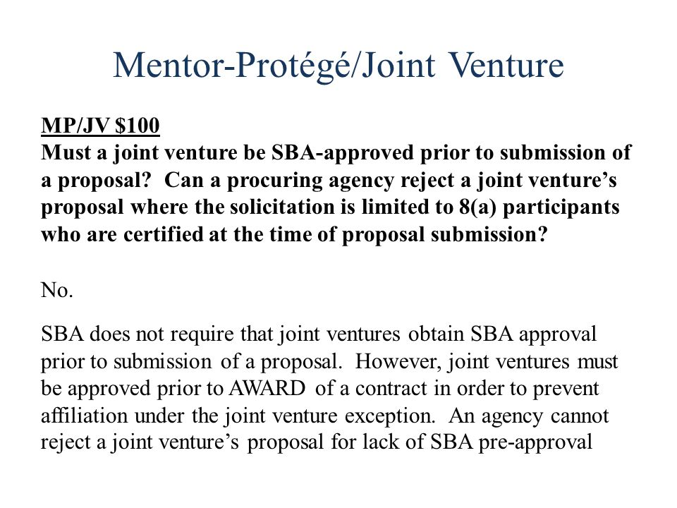 Mentor-Protégé/Joint Venture MP/JV $100 Must a joint venture be SBA-approved prior to submission of a proposal.