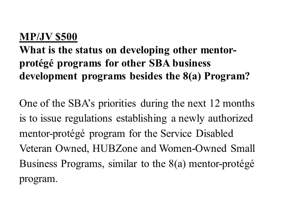 MP/JV $500 What is the status on developing other mentor- protégé programs for other SBA business development programs besides the 8(a) Program.