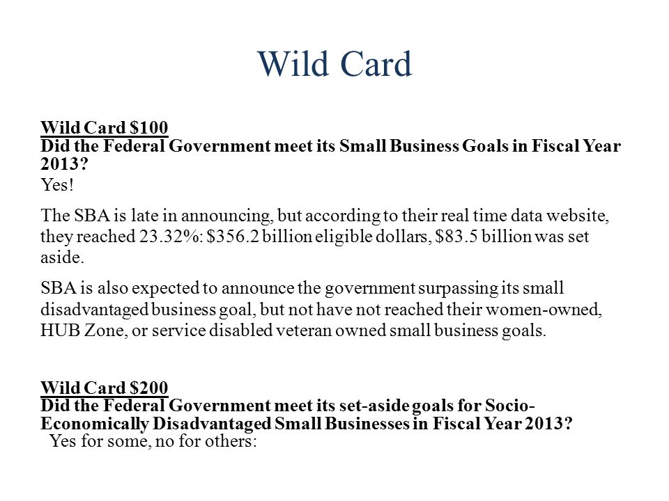 Wild Card Wild Card $100 Did the Federal Government meet its Small Business Goals in Fiscal Year 2013.