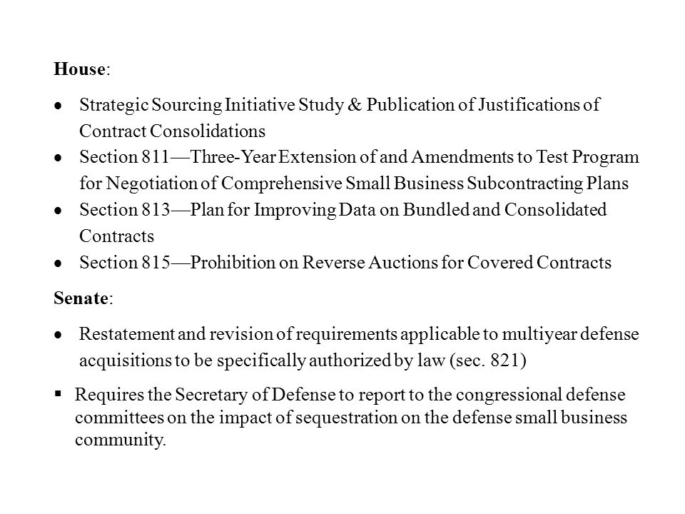 House:  Strategic Sourcing Initiative Study & Publication of Justifications of Contract Consolidations  Section 811—Three-Year Extension of and Amendments to Test Program for Negotiation of Comprehensive Small Business Subcontracting Plans  Section 813—Plan for Improving Data on Bundled and Consolidated Contracts  Section 815—Prohibition on Reverse Auctions for Covered Contracts Senate:  Restatement and revision of requirements applicable to multiyear defense acquisitions to be specifically authorized by law (sec.
