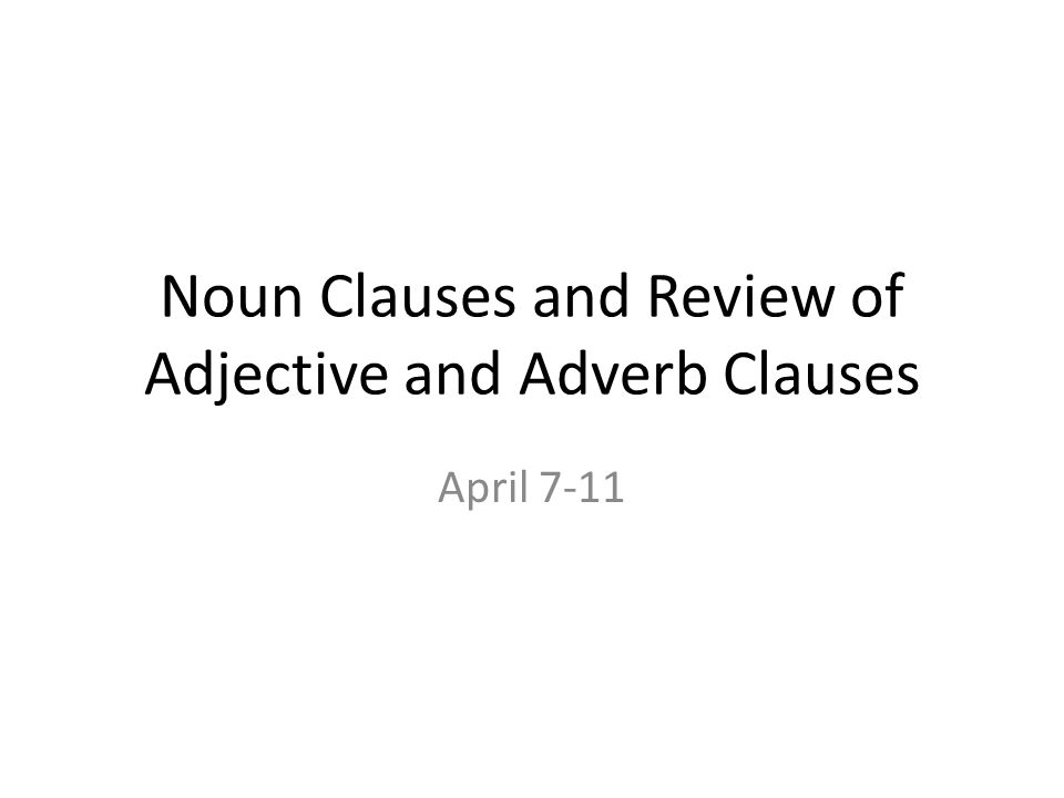 Noun Clauses and Review of Adjective and Adverb Clauses April 7-11